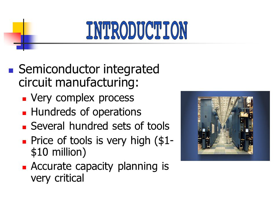 Semiconductor integrated circuit manufacturing: Very complex process Hundreds of operations Several hundred sets of tools Price of tools is very high ($1- $10 million) Accurate capacity planning is very critical
