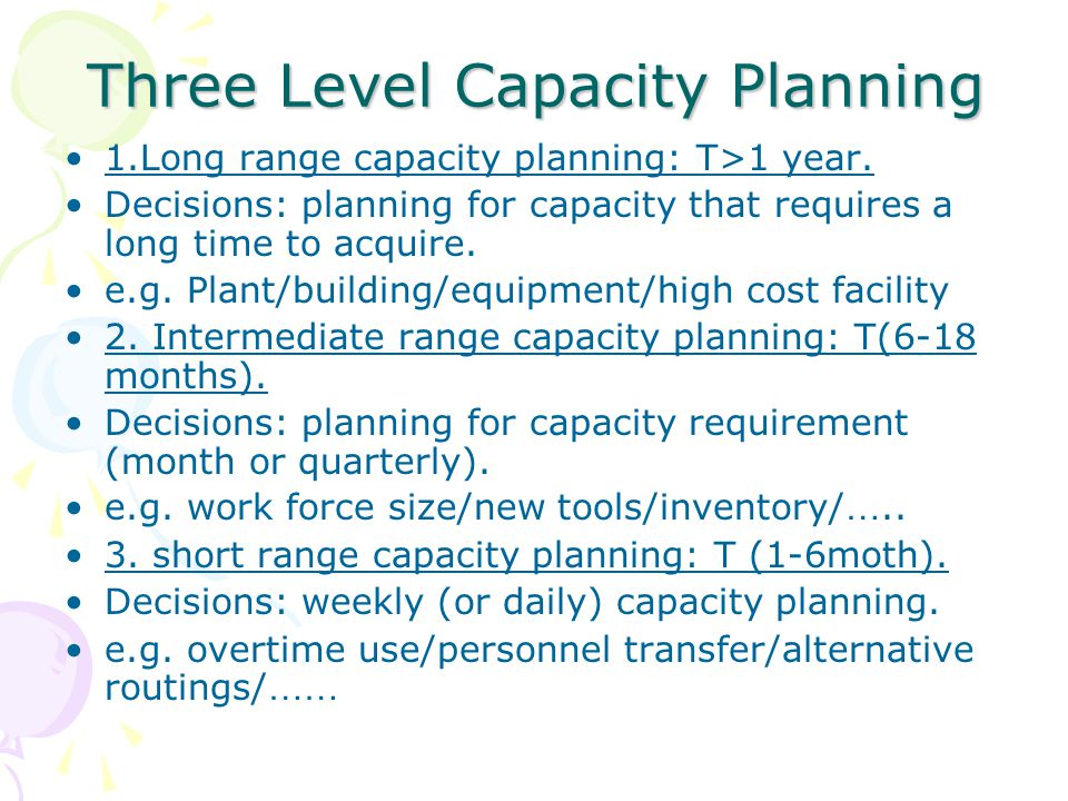 Three Level Capacity Planning 1.Long range capacity planning: T>1 year. Decisions: planning for capacity that requires a long time to acquire. e.g. Pl