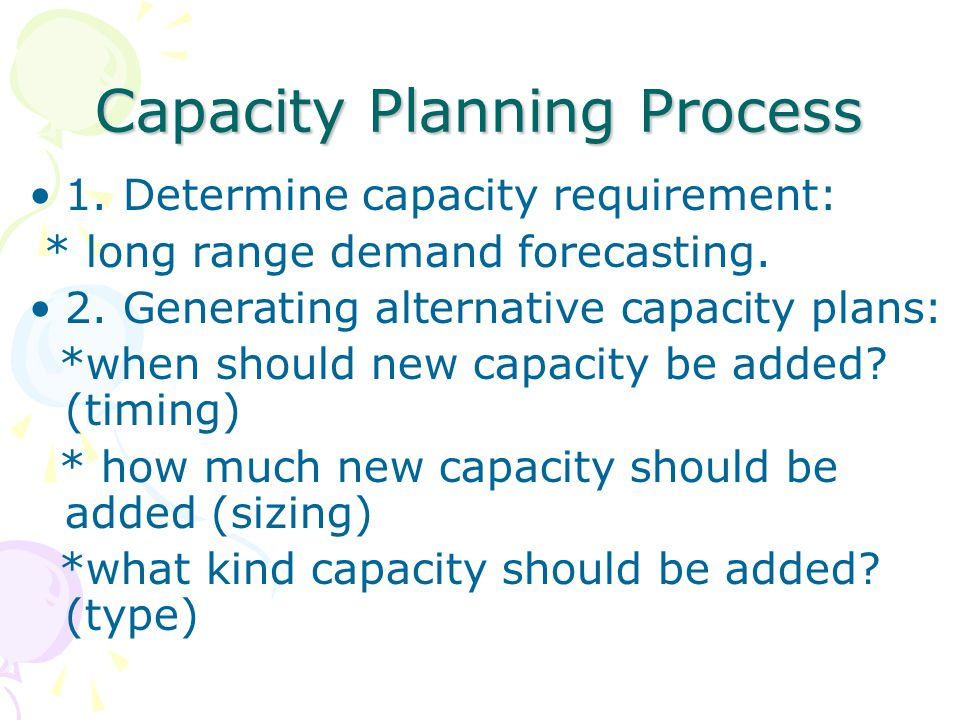 Capacity Planning Process 1. Determine capacity requirement: * long range demand forecasting. 2. Generating alternative capacity plans: *when should n