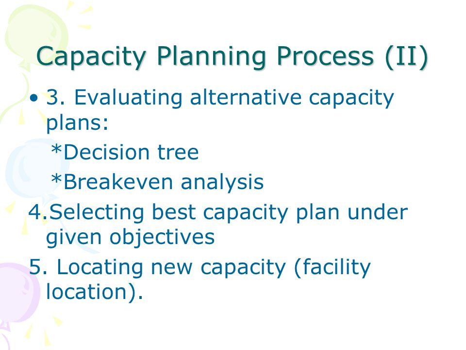 Capacity Planning Process (II) 3. Evaluating alternative capacity plans: *Decision tree *Breakeven analysis 4.Selecting best capacity plan under given
