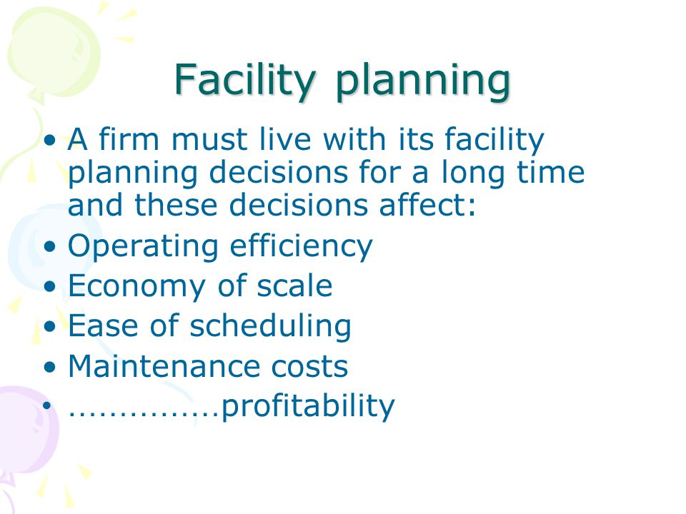 Facility planning A firm must live with its facility planning decisions for a long time and these decisions affect: Operating efficiency Economy of sc