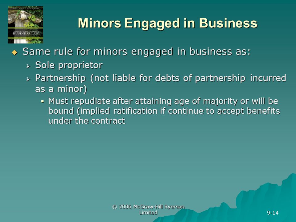 © 2006 McGraw-Hill Ryerson Limited 9-14 Minors Engaged in Business Same rule for minors engaged in business as: Same rule for minors engaged in business as: Sole proprietor Sole proprietor Partnership (not liable for debts of partnership incurred as a minor) Partnership (not liable for debts of partnership incurred as a minor) Must repudiate after attaining age of majority or will be bound (implied ratification if continue to accept benefits under the contract Must repudiate after attaining age of majority or will be bound (implied ratification if continue to accept benefits under the contract