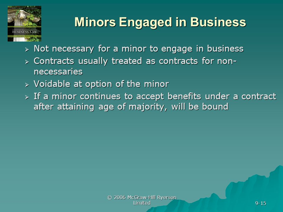 © 2006 McGraw-Hill Ryerson Limited 9-15 Minors Engaged in Business Not necessary for a minor to engage in business Not necessary for a minor to engage in business Contracts usually treated as contracts for non- necessaries Contracts usually treated as contracts for non- necessaries Voidable at option of the minor Voidable at option of the minor If a minor continues to accept benefits under a contract after attaining age of majority, will be bound If a minor continues to accept benefits under a contract after attaining age of majority, will be bound