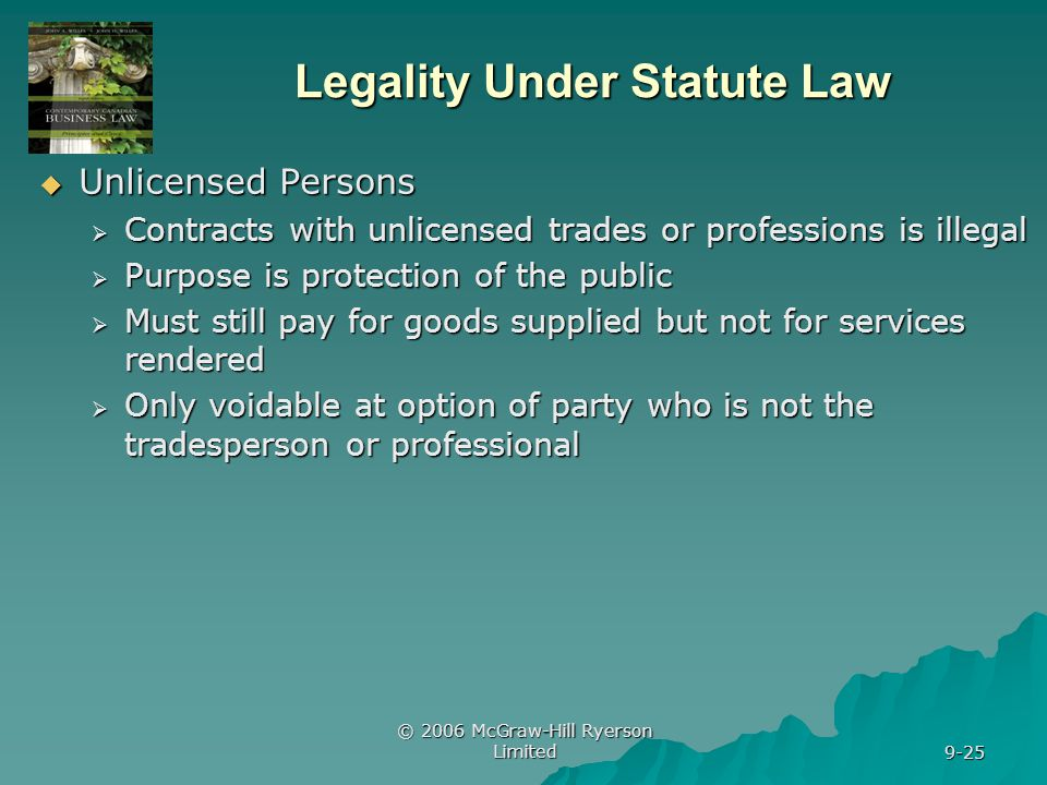 © 2006 McGraw-Hill Ryerson Limited 9-25 Legality Under Statute Law Unlicensed Persons Unlicensed Persons Contracts with unlicensed trades or professions is illegal Contracts with unlicensed trades or professions is illegal Purpose is protection of the public Purpose is protection of the public Must still pay for goods supplied but not for services rendered Must still pay for goods supplied but not for services rendered Only voidable at option of party who is not the tradesperson or professional Only voidable at option of party who is not the tradesperson or professional