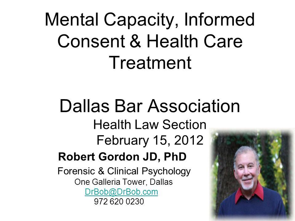 Mental Capacity, Informed Consent & Health Care Treatment Dallas Bar Association Health Law Section February 15, 2012 Robert Gordon JD, PhD Forensic &