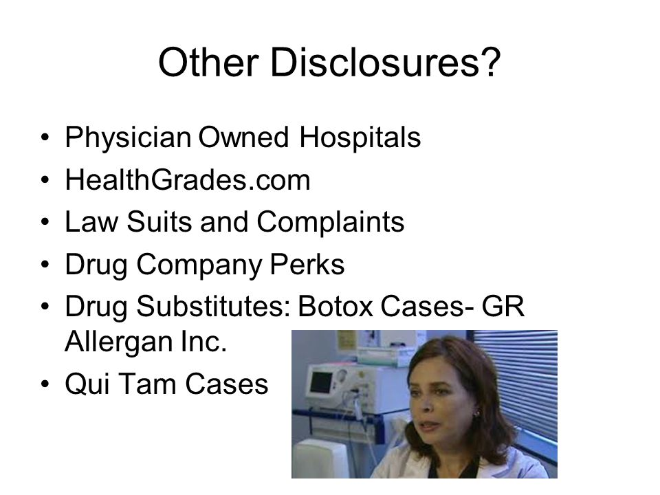 Other Disclosures? Physician Owned Hospitals HealthGrades.com Law Suits and Complaints Drug Company Perks Drug Substitutes: Botox Cases- GR Allergan I