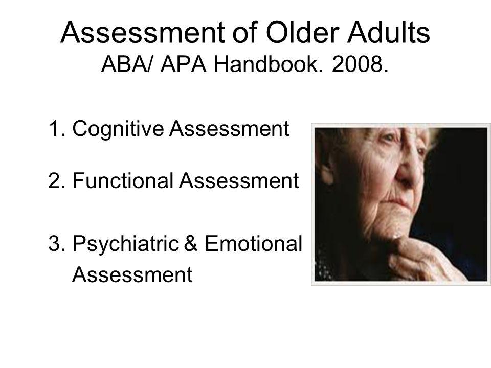 Assessment of Older Adults ABA/ APA Handbook. 2008. 1. Cognitive Assessment 2. Functional Assessment 3. Psychiatric & Emotional Assessment