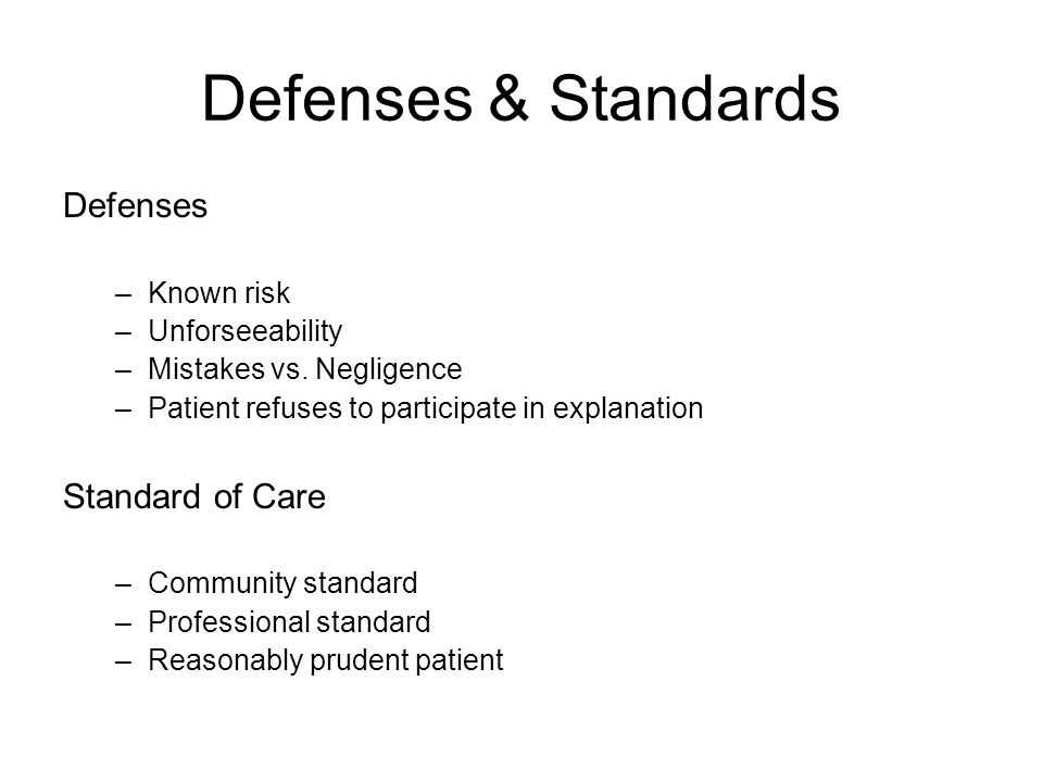Defenses & Standards Defenses –Known risk –Unforseeability –Mistakes vs. Negligence –Patient refuses to participate in explanation Standard of Care –C