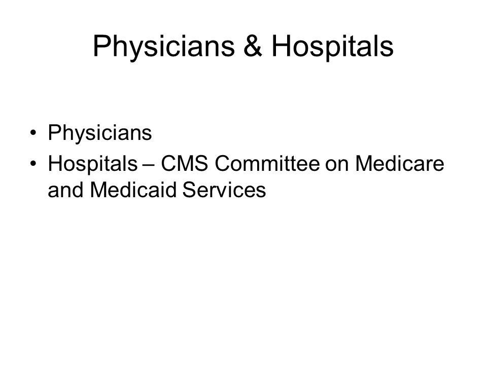 Physicians & Hospitals Physicians Hospitals – CMS Committee on Medicare and Medicaid Services
