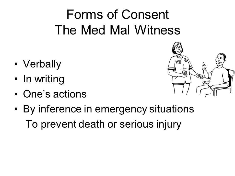 Forms of Consent The Med Mal Witness Verbally In writing Ones actions By inference in emergency situations To prevent death or serious injury