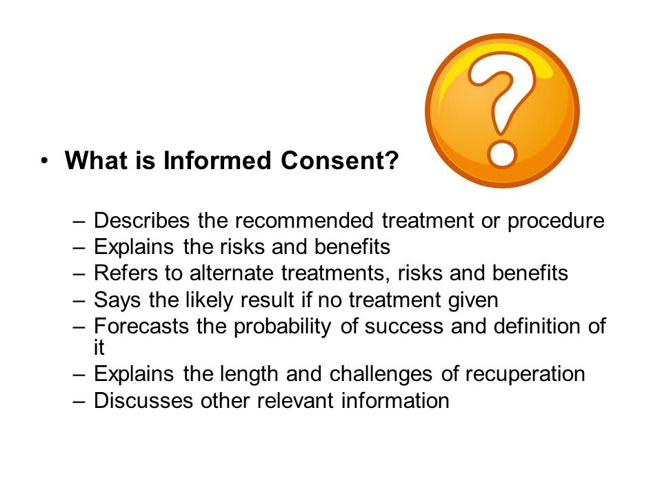 What is Informed Consent? –Describes the recommended treatment or procedure –Explains the risks and benefits –Refers to alternate treatments, risks an