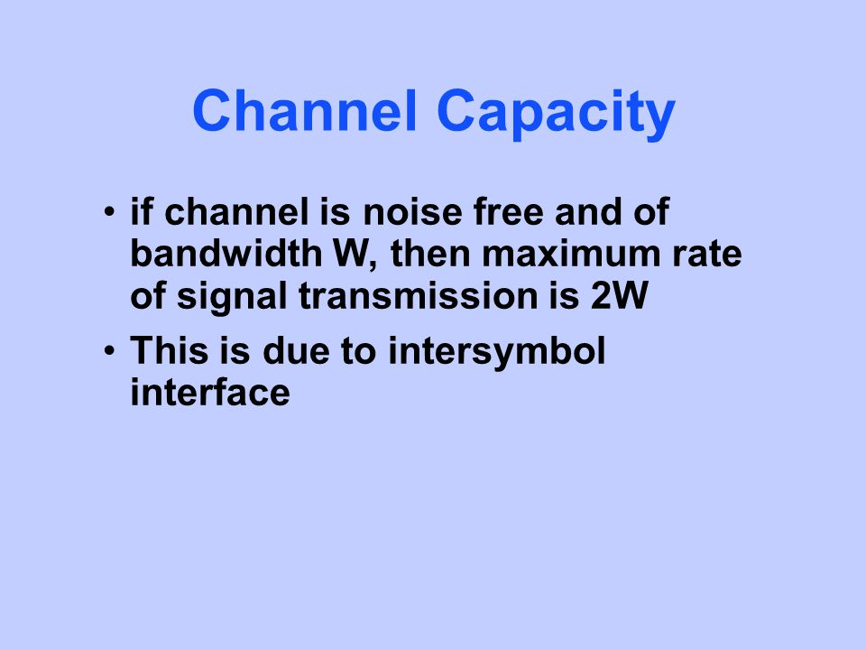 Channel Capacity if channel is noise free and of bandwidth W, then maximum rate of signal transmission is 2W This is due to intersymbol interface