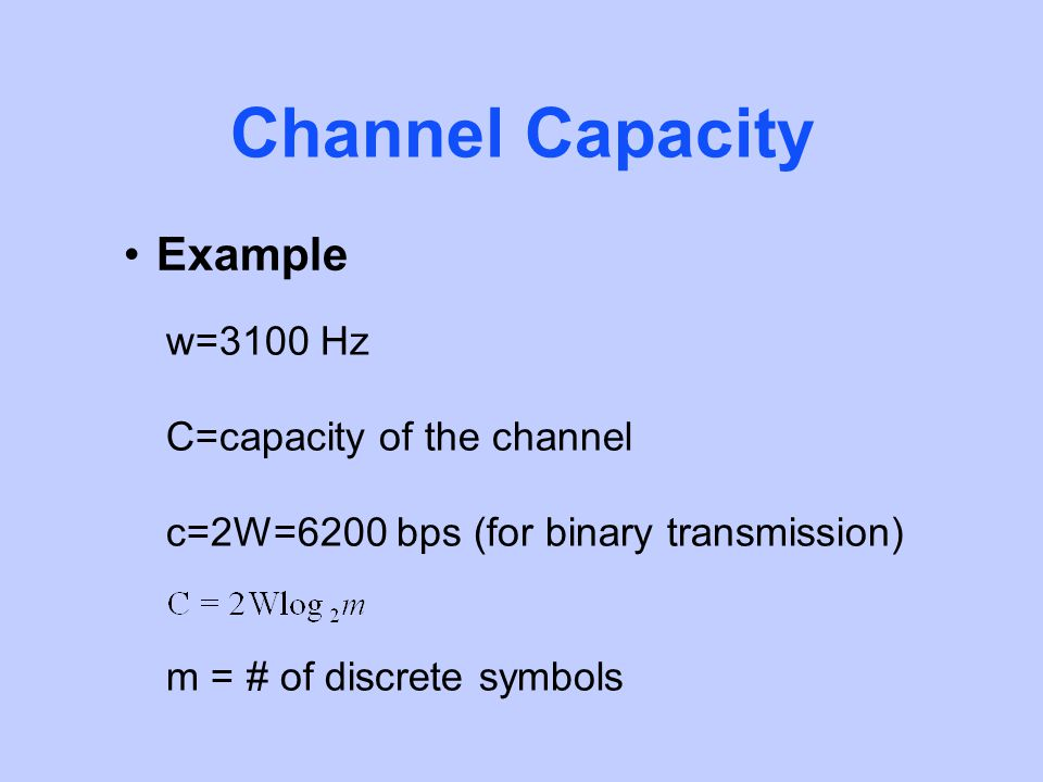 Channel Capacity Example w=3100 Hz C=capacity of the channel c=2W=6200 bps (for binary transmission) m = # of discrete symbols