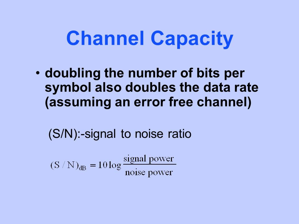 Channel Capacity doubling the number of bits per symbol also doubles the data rate (assuming an error free channel) (S/N):-signal to noise ratio