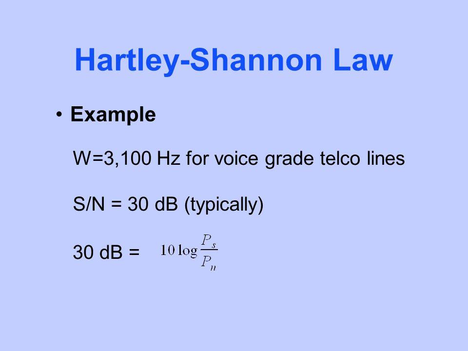 Hartley-Shannon Law Example W=3,100 Hz for voice grade telco lines S/N = 30 dB (typically) 30 dB =