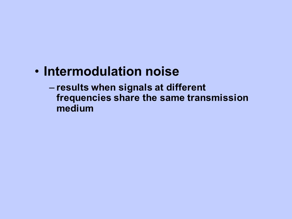 Intermodulation noise –results when signals at different frequencies share the same transmission medium