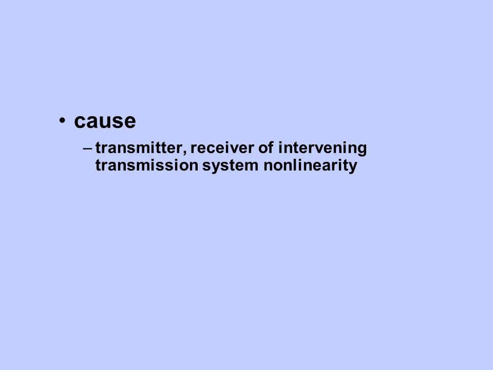 cause –transmitter, receiver of intervening transmission system nonlinearity