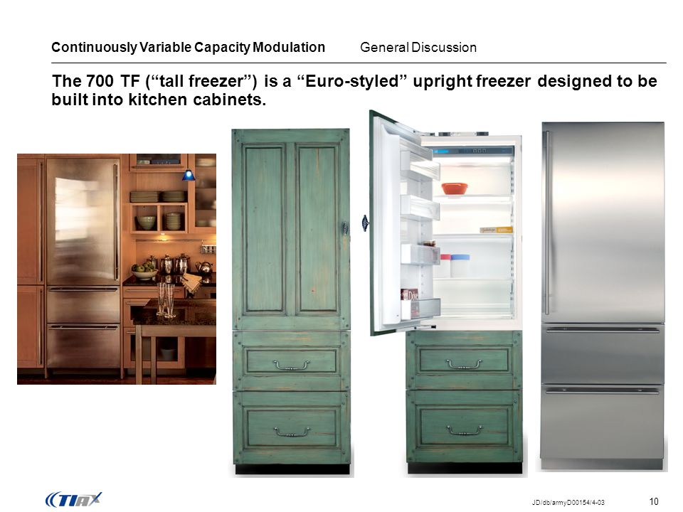 10 JD/db/armyD00154/4-03 The 700 TF (tall freezer) is a Euro-styled upright freezer designed to be built into kitchen cabinets.