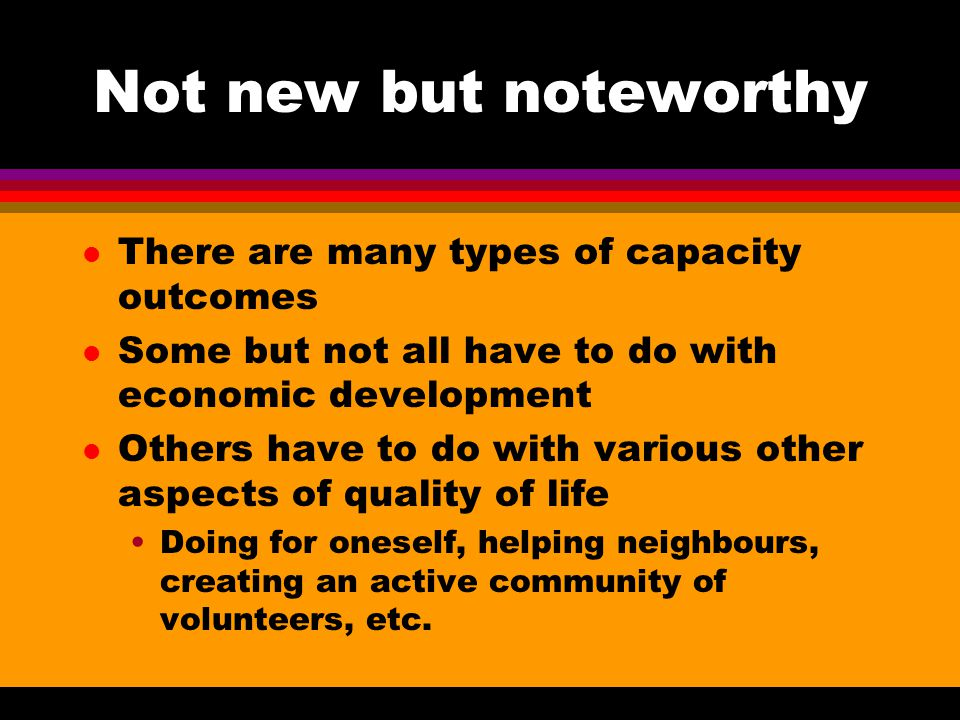 Not new but noteworthy l There are many types of capacity outcomes l Some but not all have to do with economic development l Others have to do with various other aspects of quality of life Doing for oneself, helping neighbours, creating an active community of volunteers, etc.