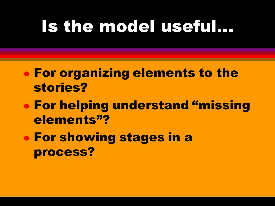Is the model useful… l For organizing elements to the stories.