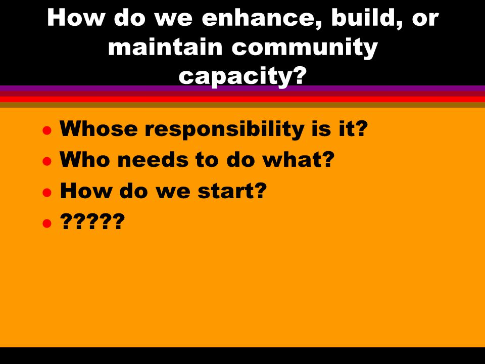 How do we enhance, build, or maintain community capacity? l Whose responsibility is it? l Who needs to do what? l How do we start? l ?????