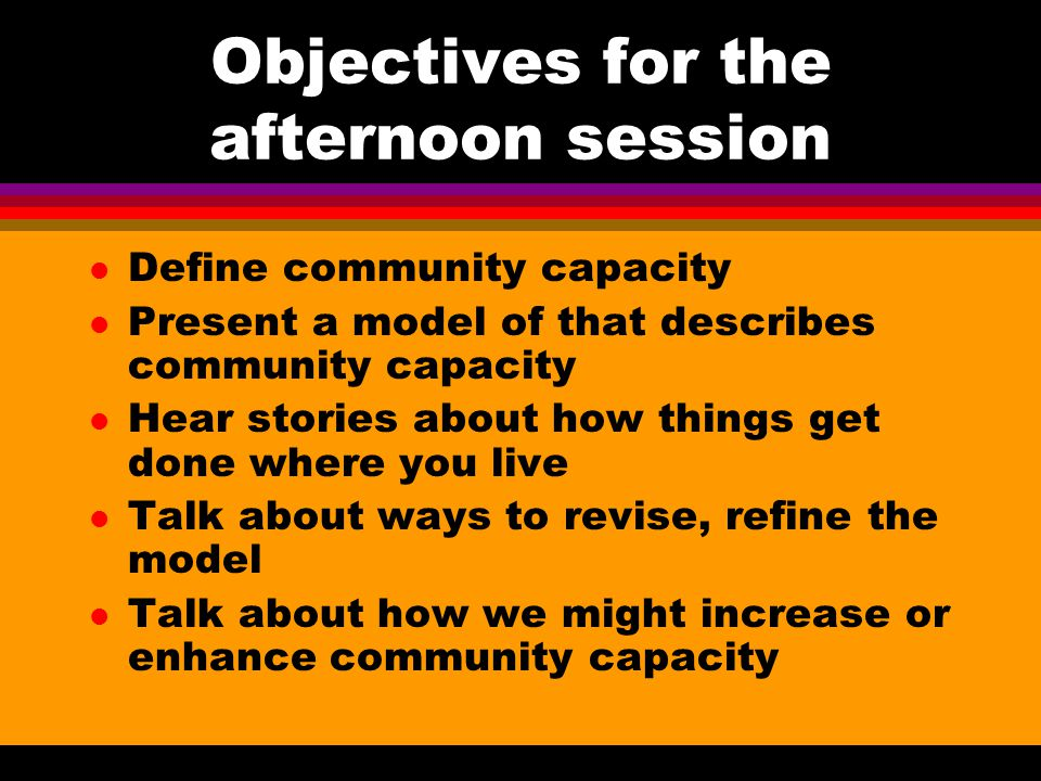 Objectives for the afternoon session l Define community capacity l Present a model of that describes community capacity l Hear stories about how things get done where you live l Talk about ways to revise, refine the model l Talk about how we might increase or enhance community capacity