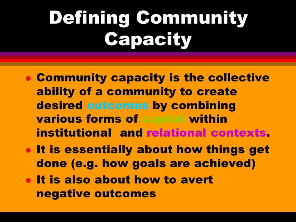 Defining Community Capacity l Community capacity is the collective ability of a community to create desired outcomes by combining various forms of capital within institutional and relational contexts.