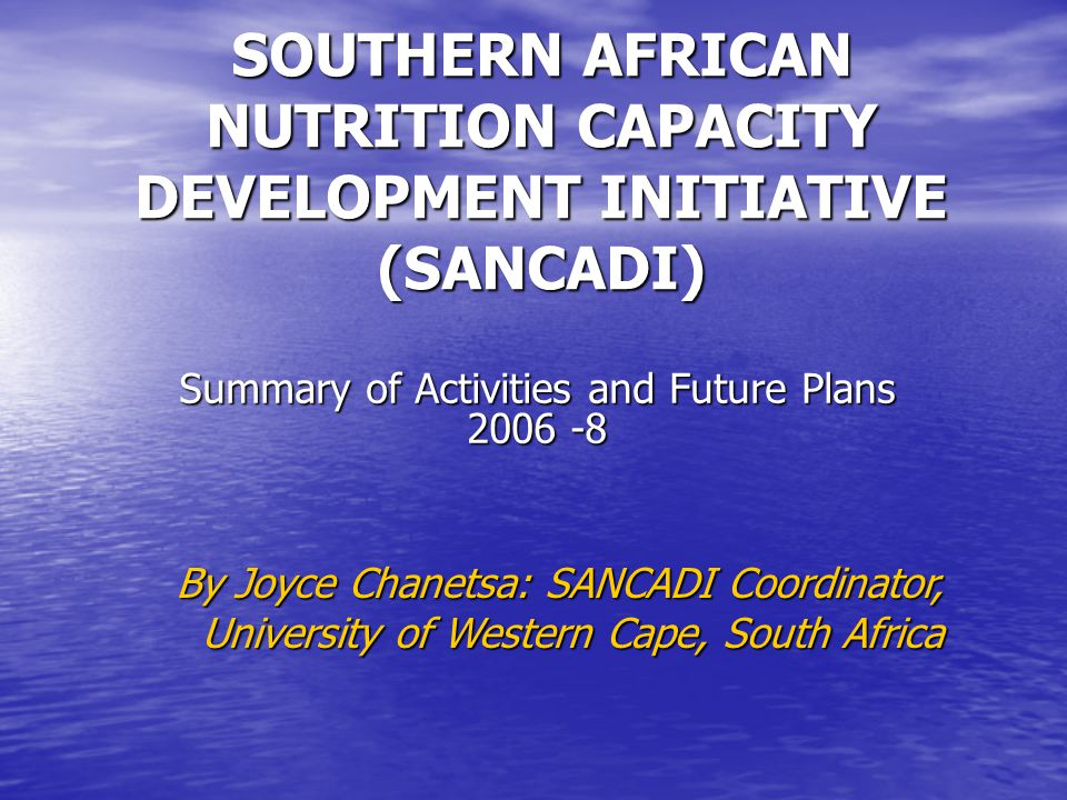 SOUTHERN AFRICAN NUTRITION CAPACITY DEVELOPMENT INITIATIVE (SANCADI) Summary of Activities and Future Plans 2006 -8 By Joyce Chanetsa: SANCADI Coordinator, University of Western Cape, South Africa