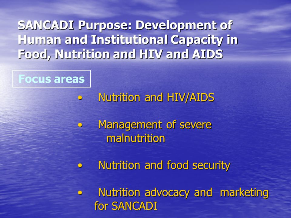 SANCADI Purpose: Development of Human and Institutional Capacity in Food, Nutrition and HIV and AIDS Focus areas Nutrition and HIV/AIDS Nutrition and HIV/AIDS Management of severe malnutrition Management of severe malnutrition Nutrition and food security Nutrition and food security Nutrition advocacy and marketing for SANCADI Nutrition advocacy and marketing for SANCADI