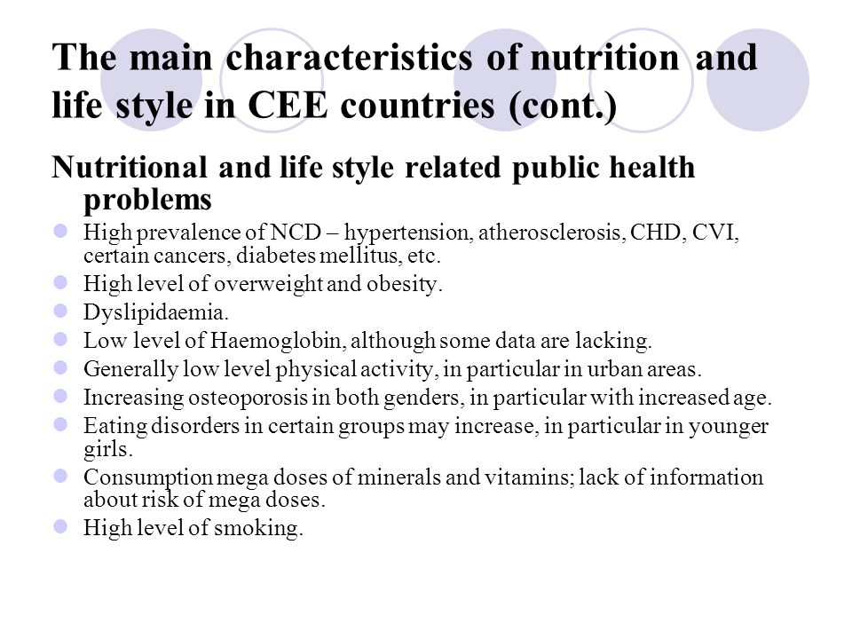 The main characteristics of nutrition and life style in CEE countries (cont.) Nutritional and life style related public health problems High prevalence of NCD – hypertension, atherosclerosis, CHD, CVI, certain cancers, diabetes mellitus, etc.
