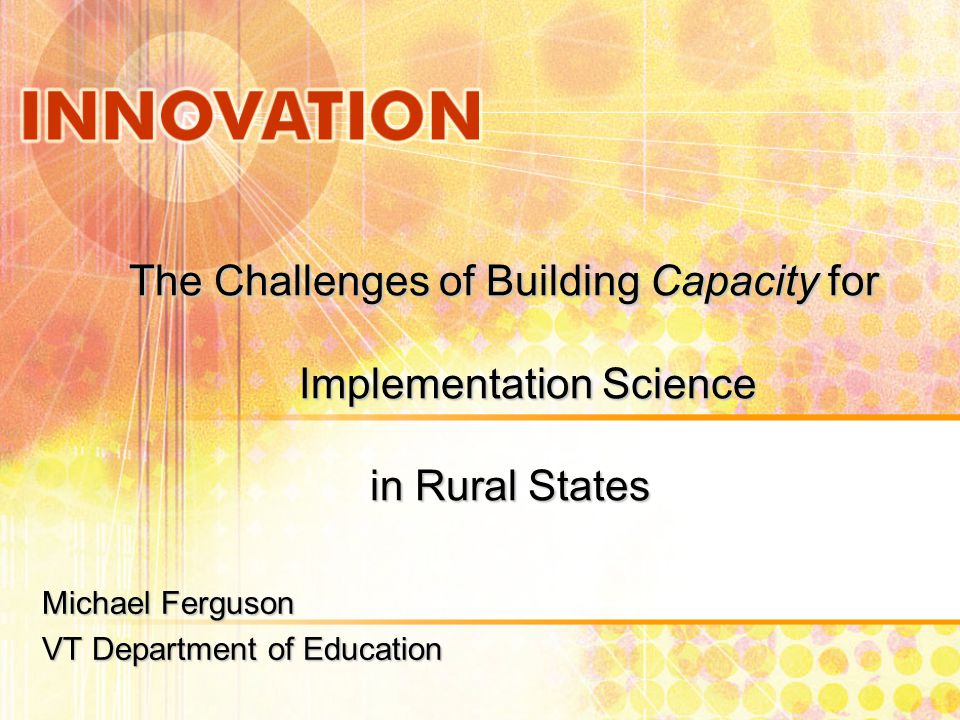 The Challenges of Building Capacity for Implementation Science in Rural States Michael Ferguson VT Department of Education