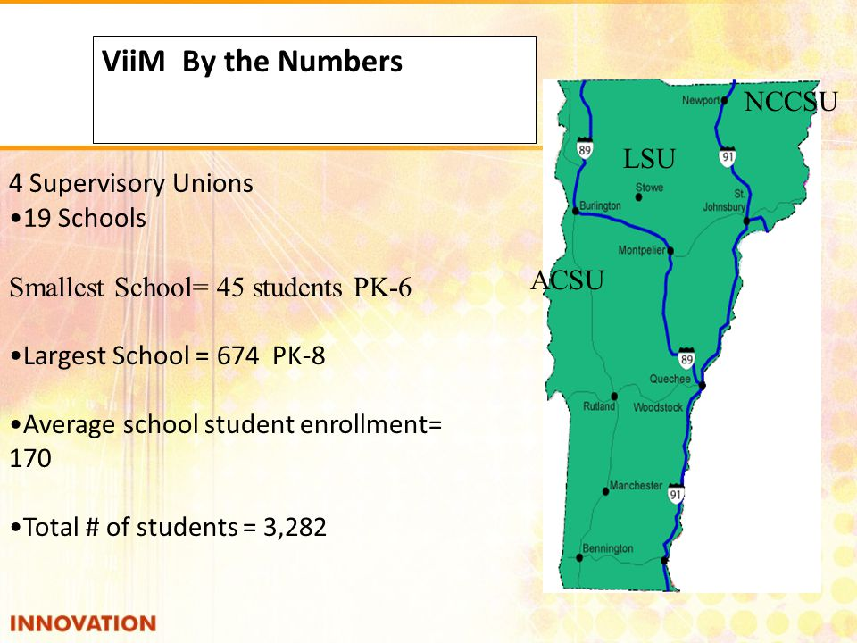 4 Supervisory Unions 19 Schools ViiM By the Numbers Smallest School= 45 students PK-6 Largest School = 674 PK-8 Average school student enrollment= 170 Total # of students = 3,282 ACSU LSU NCCSU