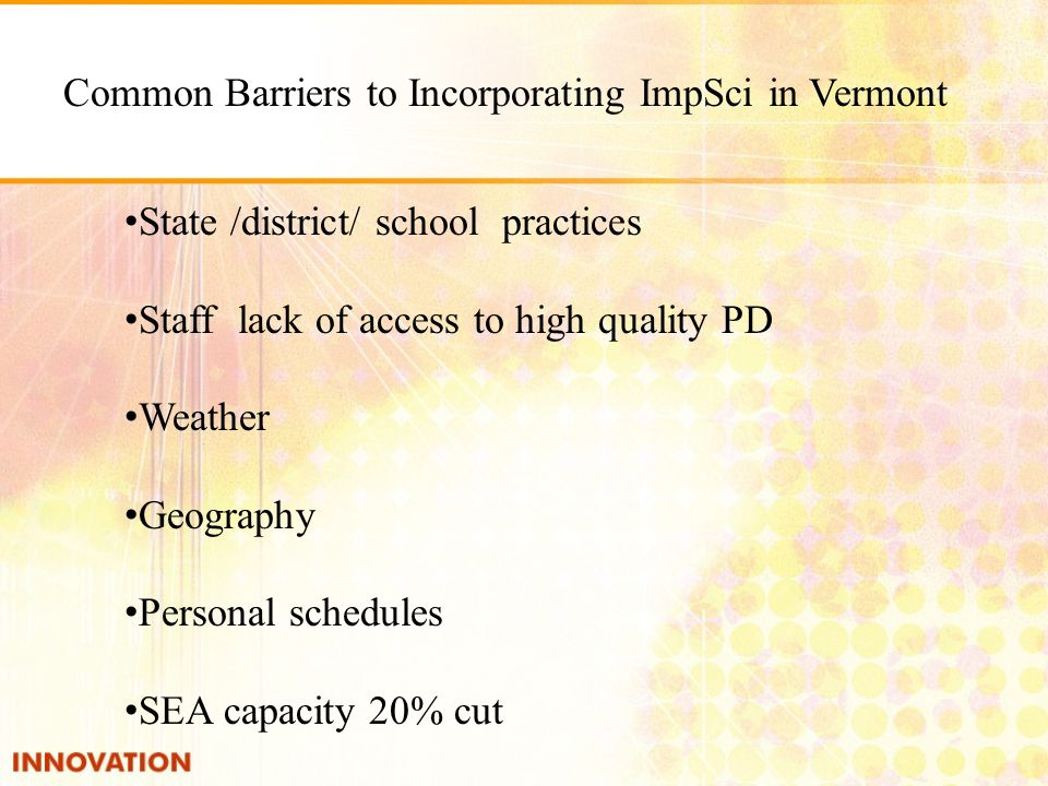 Common Barriers to Incorporating ImpSci in Vermont State /district/ school practices Staff lack of access to high quality PD Weather Geography Personal schedules SEA capacity 20% cut