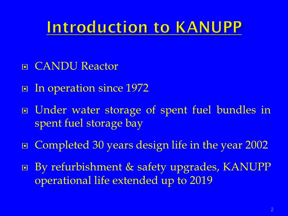 CANDU Reactor In operation since 1972 Under water storage of spent fuel bundles in spent fuel storage bay Completed 30 years design life in the year 2