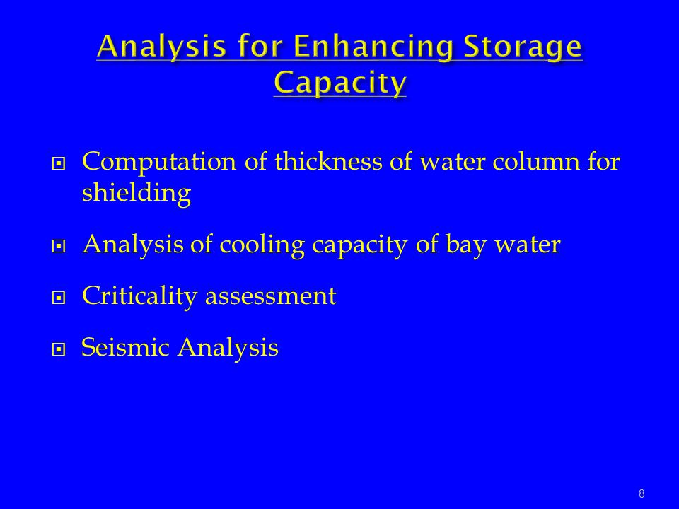Computation of thickness of water column for shielding Analysis of cooling capacity of bay water Criticality assessment Seismic Analysis 8