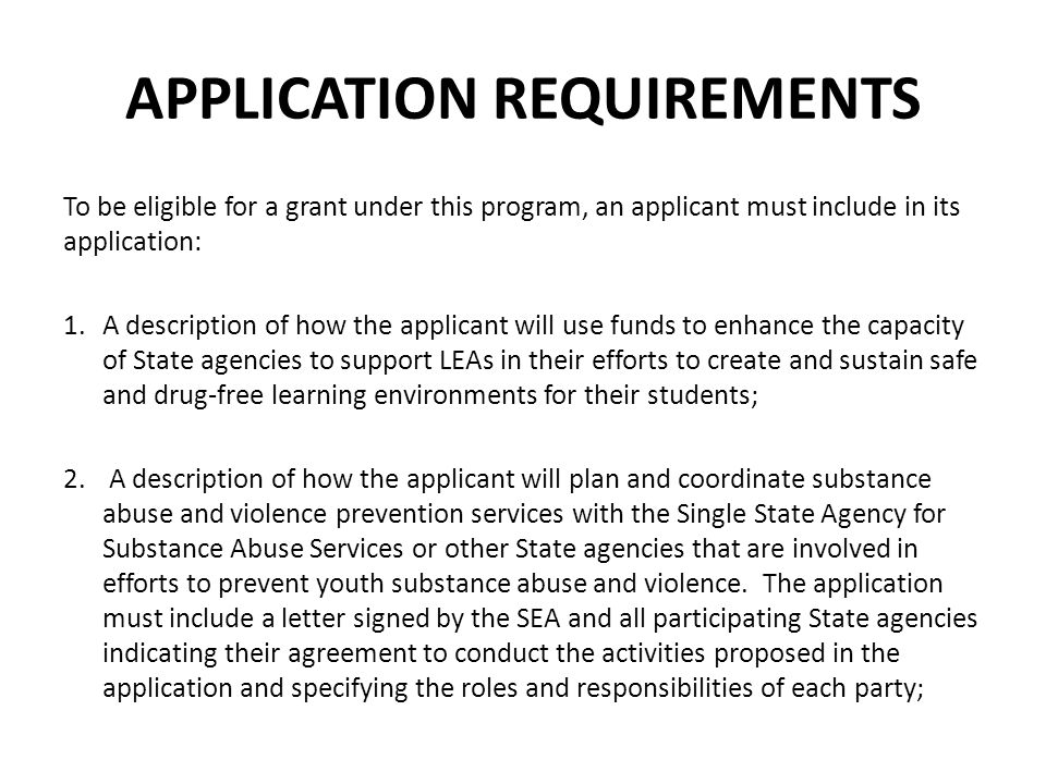 APPLICATION REQUIREMENTS 3.A description of the process the applicant will use to develop the required plan to create or enhance, and sustain, a State infrastructure designed to support effective efforts to prevent youth drug use and violence; 4.A description of how the applicant will use funds to sustain their prevention efforts, identifying relevant sources of funding and other types of support, after the end of the grant period; 5.A description of how the applicant will identify possible overlap and duplication of services, and more efficient uses of resources; and 6.A description of the process the applicant will use to identify gaps and weaknesses in the existing infrastructure.
