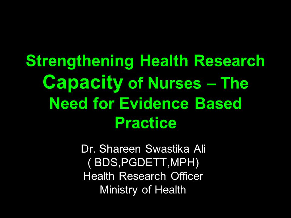 Strengthening Health Research Capacity of Nurses – The Need for Evidence Based Practice Dr.