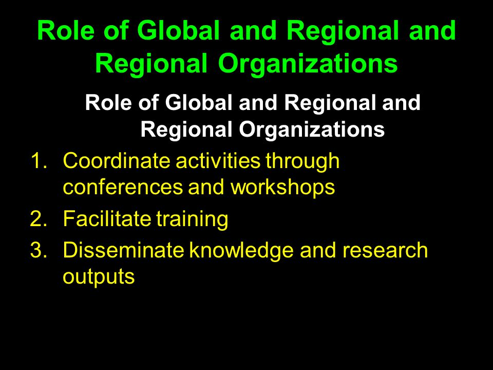 Role of Global and Regional and Regional Organizations 1.Coordinate activities through conferences and workshops 2.Facilitate training 3.Disseminate knowledge and research outputs
