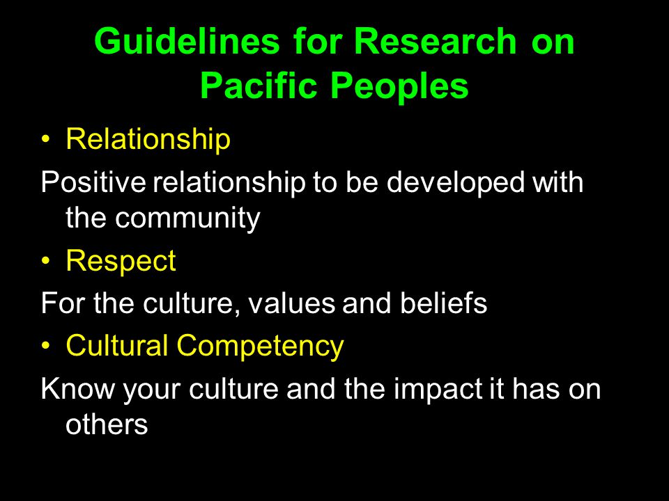 Guidelines for Research on Pacific Peoples Relationship Positive relationship to be developed with the community Respect For the culture, values and beliefs Cultural Competency Know your culture and the impact it has on others
