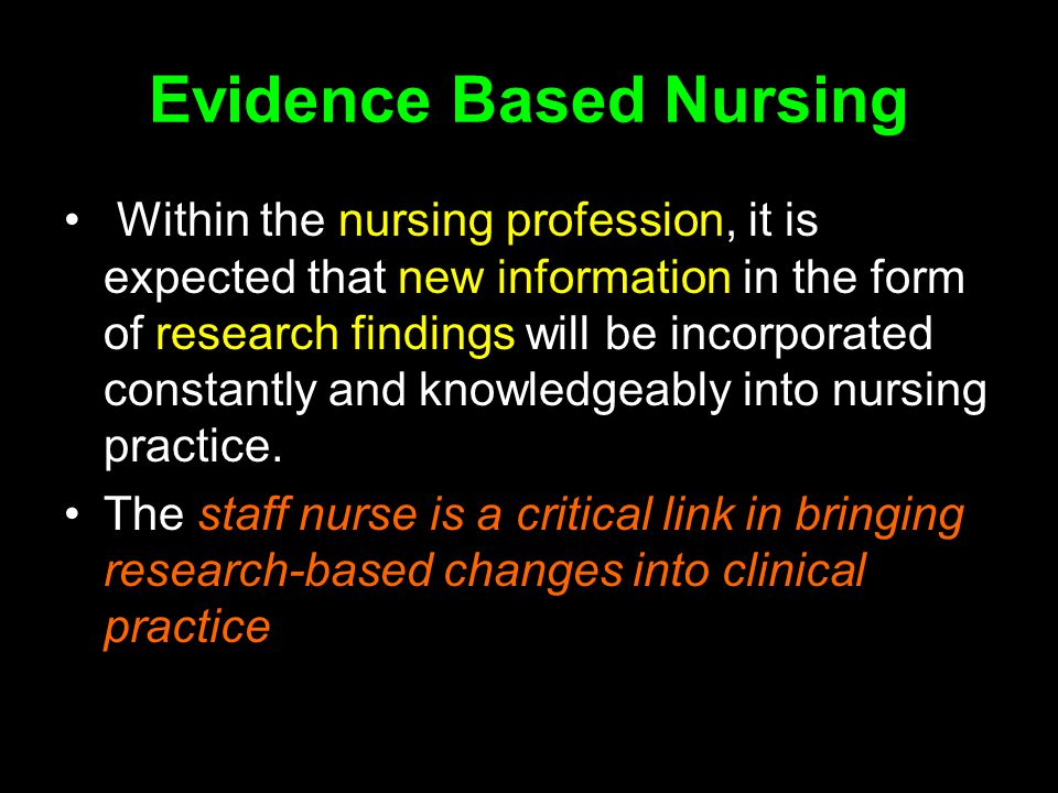 Evidence Based Nursing Within the nursing profession, it is expected that new information in the form of research findings will be incorporated constantly and knowledgeably into nursing practice.