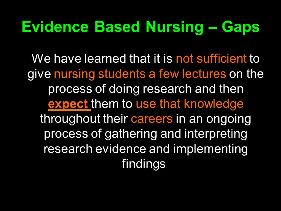 Evidence Based Nursing – Gaps We have learned that it is not sufficient to give nursing students a few lectures on the process of doing research and then expect them to use that knowledge throughout their careers in an ongoing process of gathering and interpreting research evidence and implementing findings.