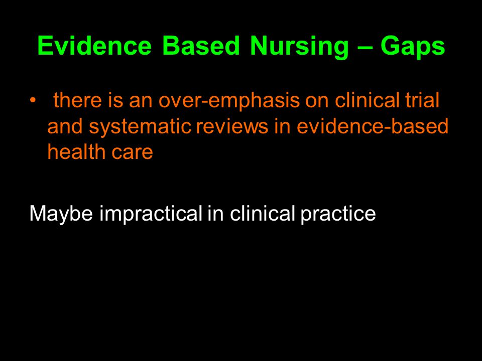 Evidence Based Nursing – Gaps there is an over-emphasis on clinical trial and systematic reviews in evidence-based health care Maybe impractical in clinical practice