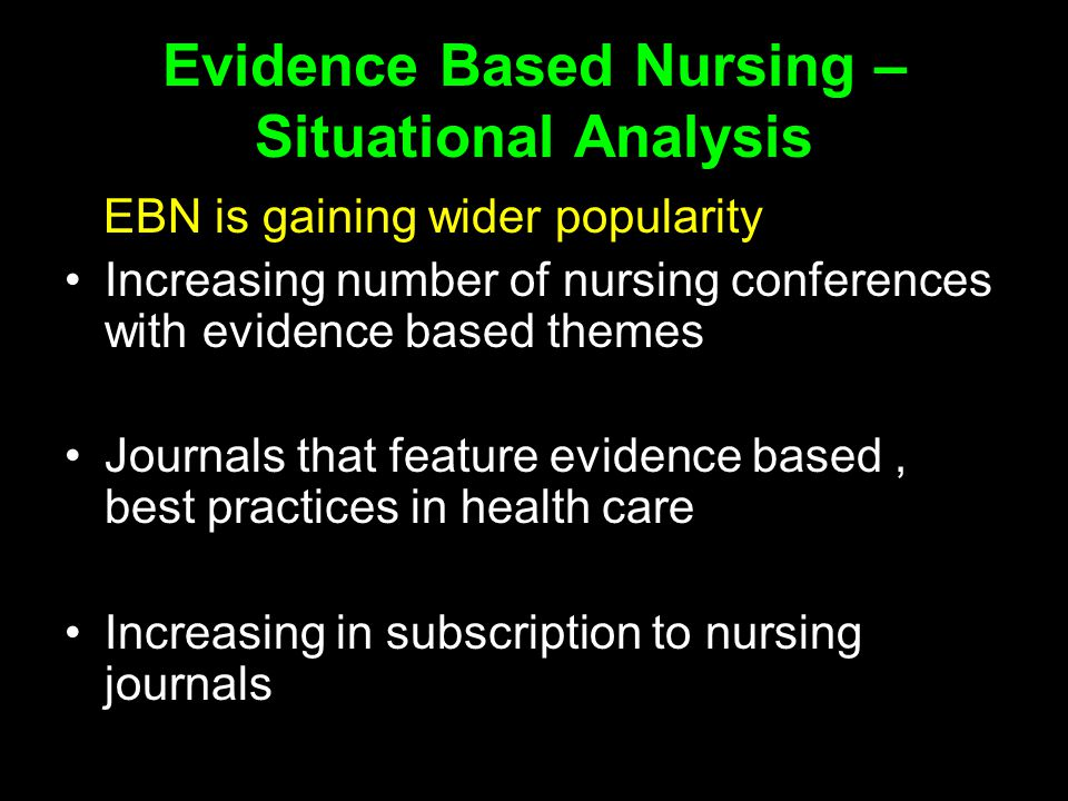 Evidence Based Nursing – Situational Analysis EBN is gaining wider popularity Increasing number of nursing conferences with evidence based themes Journals that feature evidence based, best practices in health care Increasing in subscription to nursing journals