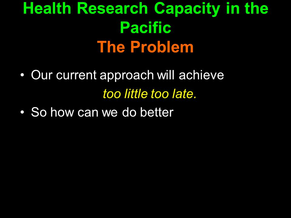 Health Research Capacity in the Pacific The Problem Our current approach will achieve too little too late.