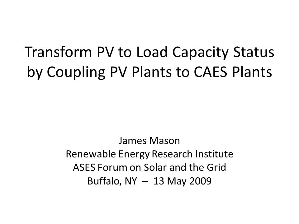 Transform PV to Load Capacity Status by Coupling PV Plants to CAES Plants James Mason Renewable Energy Research Institute ASES Forum on Solar and the Grid Buffalo, NY – 13 May 2009