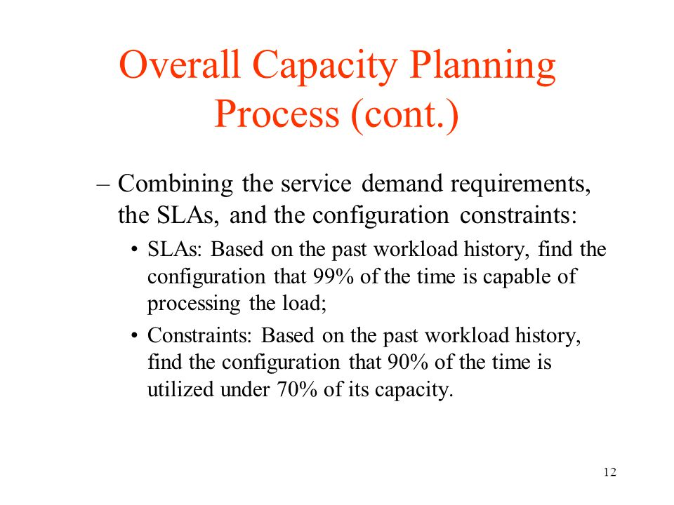 12 Overall Capacity Planning Process (cont.) –Combining the service demand requirements, the SLAs, and the configuration constraints: SLAs: Based on the past workload history, find the configuration that 99% of the time is capable of processing the load; Constraints: Based on the past workload history, find the configuration that 90% of the time is utilized under 70% of its capacity.