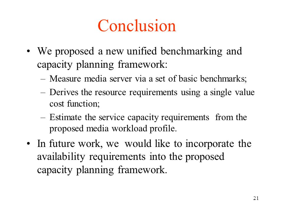 21 Conclusion We proposed a new unified benchmarking and capacity planning framework: –Measure media server via a set of basic benchmarks; –Derives the resource requirements using a single value cost function; –Estimate the service capacity requirements from the proposed media workload profile.
