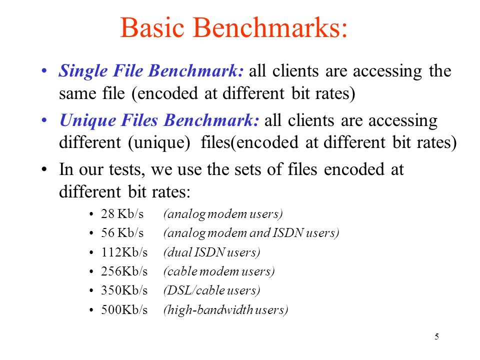 5 Basic Benchmarks: Single File Benchmark: all clients are accessing the same file (encoded at different bit rates) Unique Files Benchmark: all clients are accessing different (unique) files(encoded at different bit rates) In our tests, we use the sets of files encoded at different bit rates: 28 Kb/s (analog modem users) 56 Kb/s (analog modem and ISDN users) 112Kb/s (dual ISDN users) 256Kb/s (cable modem users) 350Kb/s (DSL/cable users) 500Kb/s (high-bandwidth users)
