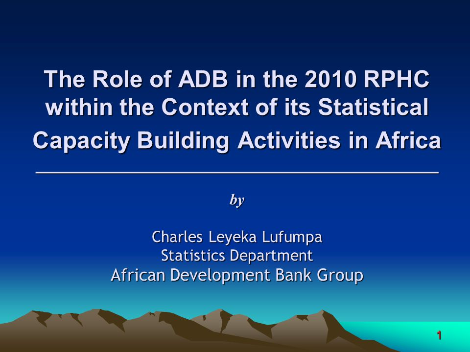 1 The Role of ADB in the 2010 RPHC within the Context of its Statistical Capacity Building Activities in Africa ______________________________________________ by Charles Leyeka Lufumpa Statistics Department African Development Bank Group