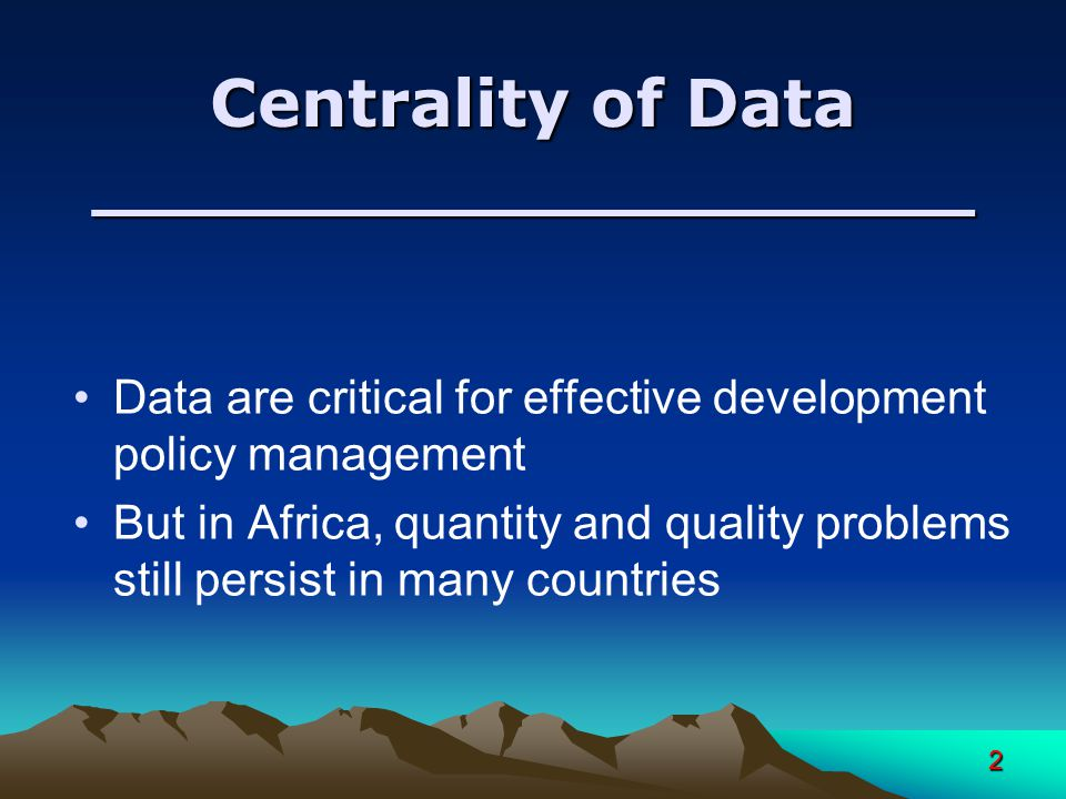 2 Centrality of Data ___________________ Data are critical for effective development policy management But in Africa, quantity and quality problems still persist in many countries